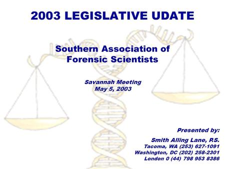2003 LEGISLATIVE UDATE Southern Association of Forensic Scientists Savannah Meeting May 5, 2003 Presented by: Smith Alling Lane, P.S. Tacoma, WA (253)