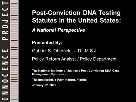 Post-Conviction DNA Testing Statutes in the United States: A National Perspective Presented By: Gabriel S. Oberfield, J.D., M.S.J. Policy Reform Analyst.
