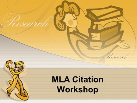 MLA Citation Workshop. MLA Citation Workshop Agenda Reasons for providing citations? How to cite resources in MLA format Printed Books Printed Articles.