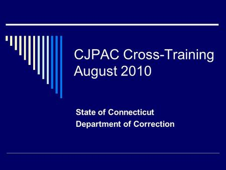 CJPAC Cross-Training August 2010 State of Connecticut Department of Correction.