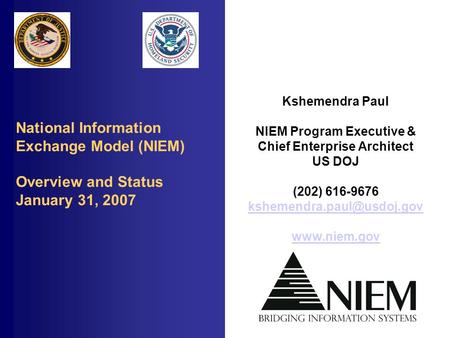 National Information Exchange Model (NIEM) Overview and Status January 31, 2007 Kshemendra Paul NIEM Program Executive & Chief Enterprise Architect US.