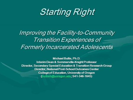 Starting Right Improving the Facility-to-Community Transition Experiences of Formerly Incarcerated Adolescents Michael Bullis, Ph.D. Interim Dean & Sommerville-Knight.