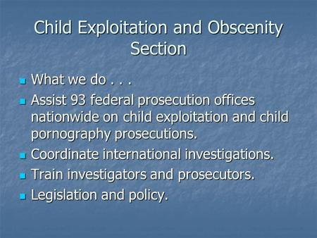 Child Exploitation and Obscenity Section What we do... What we do... Assist 93 federal prosecution offices nationwide on child exploitation and child pornography.