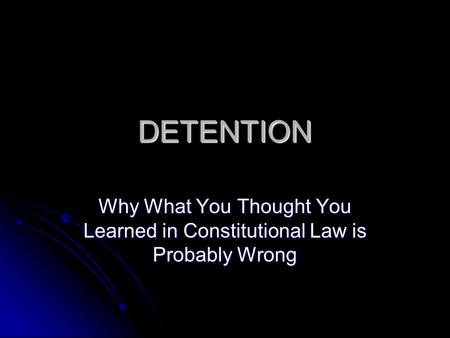 DETENTION Why What You Thought You Learned in Constitutional Law is Probably Wrong.