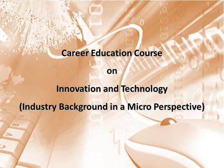 Career Education Course Innovation and Technology (Industry Background in a Micro Perspective) Career Education Course on Innovation and Technology (Industry.