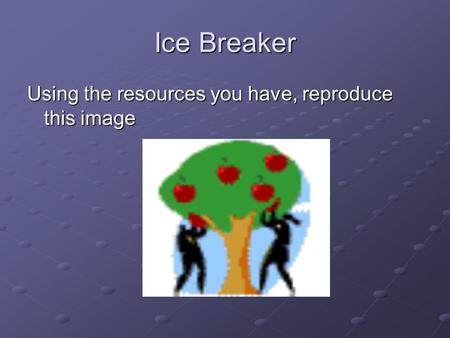 Ice Breaker Using the resources you have, reproduce this image.