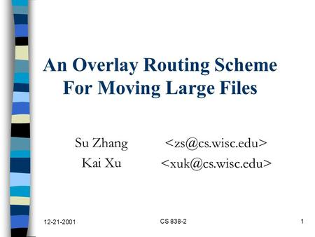 12-21-2001 CS 838-21 An Overlay Routing Scheme For Moving Large Files Su Zhang Kai Xu.