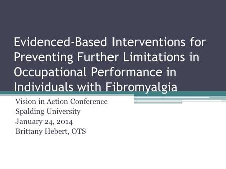 Evidenced-Based Interventions for Preventing Further Limitations in Occupational Performance in Individuals with Fibromyalgia Vision in Action Conference.