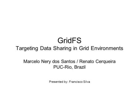GridFS Targeting Data Sharing in Grid Environments Marcelo Nery dos Santos / Renato Cerqueira PUC-Rio, Brazil Presented by: Francisco Silva.