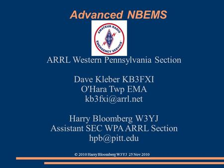 © 2010 Harry Bloomberg W3YJ 25 Nov 2010 Advanced NBEMS ARRL Western Pennsylvania Section Dave Kleber KB3FXI O'Hara Twp EMA Harry Bloomberg.