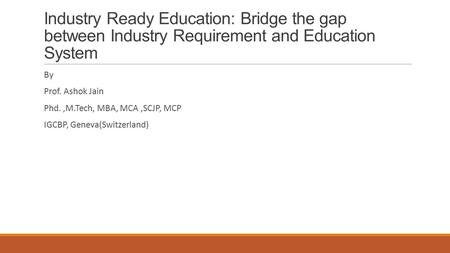 Industry Ready Education: Bridge the gap between Industry Requirement and Education System By Prof. Ashok Jain Phd.,M.Tech, MBA, MCA,SCJP, MCP IGCBP, Geneva(Switzerland)