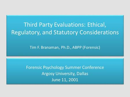Third Party Evaluations: Ethical, Regulatory, and Statutory Considerations Tim F. Branaman, Ph.D., ABPP (Forensic) Forensic Psychology Summer Conference.