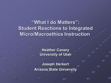 """What I do Matters"": Student Reactions to Integrated Micro/Macroethics Instruction ""What I do Matters"": Student Reactions to Integrated Micro/Macroethics."