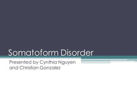 Somatoform Disorder Presented by Cynthia Nguyen and Christian Gonzalez.