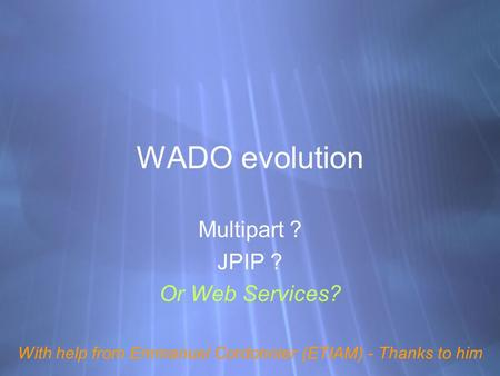 WADO evolution Multipart ? JPIP ? Or Web Services? With help from Emmanuel Cordonnier (ETIAM) - Thanks to him Multipart ? JPIP ? Or Web Services? With.