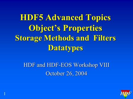HDF 1 HDF5 Advanced Topics Object's Properties Storage Methods and Filters Datatypes HDF and HDF-EOS Workshop VIII October 26, 2004.