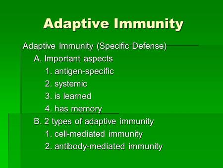 Adaptive Immunity Adaptive Immunity (Specific Defense) A. Important aspects 1. antigen-specific 2. systemic 3. is learned 4. has memory B. 2 types of adaptive.