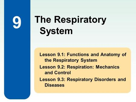 9 Lesson 9.1: Functions and Anatomy of the Respiratory System Lesson 9.2: Respiration: Mechanics and Control Lesson 9.3: Respiratory Disorders and Diseases.