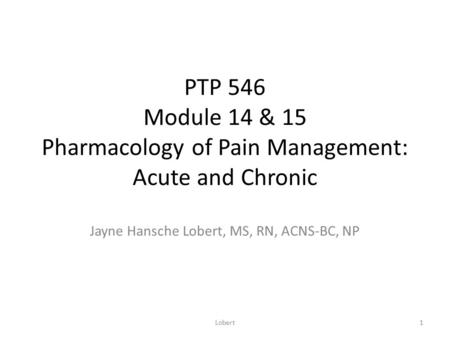 PTP 546 Module 14 & 15 Pharmacology of Pain Management: Acute and Chronic Jayne Hansche Lobert, MS, RN, ACNS-BC, NP 1Lobert.