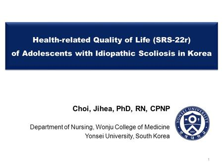 Health-related Quality of Life (SRS-22r) of Adolescents with Idiopathic Scoliosis in Korea Choi, Jihea, PhD, RN, CPNP Department of Nursing, Wonju College.