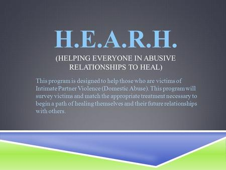 H.E.A.R.H. (HELPING EVERYONE IN ABUSIVE RELATIONSHIPS TO HEAL) This program is designed to help those who are victims of Intimate Partner Violence (Domestic.