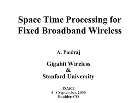 Space Time Processing for Fixed Broadband Wireless A. Paulraj Gigabit Wireless & Stanford University ISART 6 -8 September, 2000 Boulder, CO.