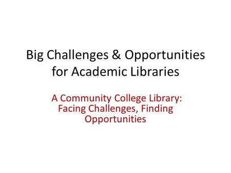 Big Challenges & Opportunities for Academic Libraries A Community College Library: Facing Challenges, Finding Opportunities.