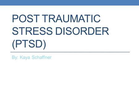 POST TRAUMATIC STRESS DISORDER (PTSD) By: Kaya Schaffner.