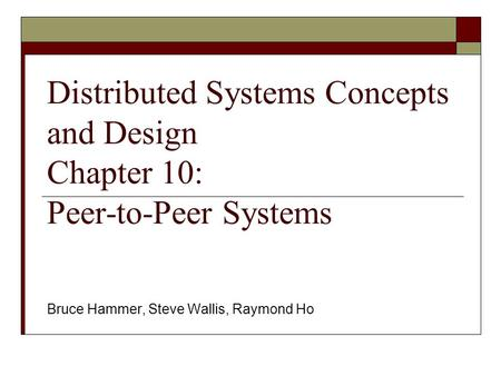 Distributed Systems Concepts and Design Chapter 10: Peer-to-Peer Systems Bruce Hammer, Steve Wallis, Raymond Ho.