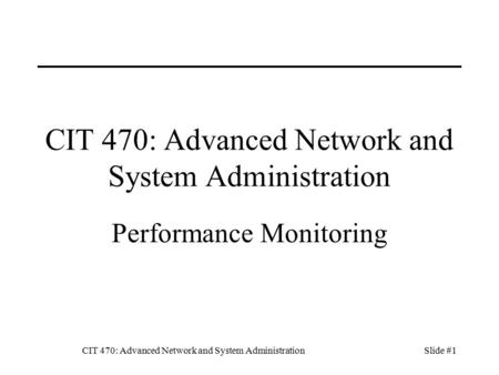 CIT 470: Advanced Network and System AdministrationSlide #1 CIT 470: Advanced Network and System Administration Performance Monitoring.