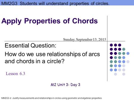 MM2G3 Students will understand properties of circles. MM2G3 d Justify measurements and relationships in circles using geometric and algebraic properties.