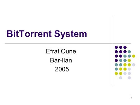 1 BitTorrent System Efrat Oune Bar-Ilan 2005. 2 What is BitTorrent? BitTorrent is a peer-to-peer file distribution system (built for intensive daily use.