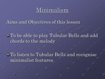 Minimalism Aims and Objectives of this lesson To be able to play Tubular Bells and add chords to the melody To listen to Tubular Bells and recognise minimalist.