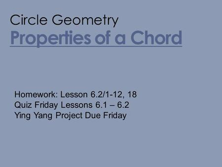 Properties of a Chord Circle Geometry Homework: Lesson 6.2/1-12, 18 Quiz Friday Lessons 6.1 – 6.2 Ying Yang Project Due Friday.