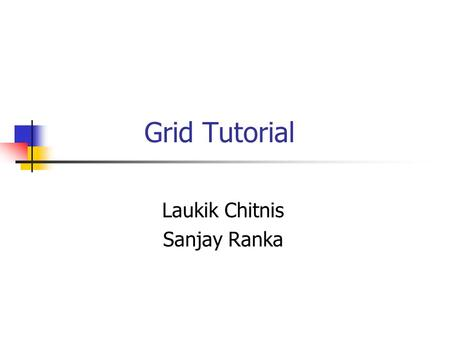 <strong>Grid</strong> Tutorial Laukik Chitnis Sanjay Ranka. Outline Distributed Applications Distributed Computing – the paradigm Problems and Solutions Web Services and.