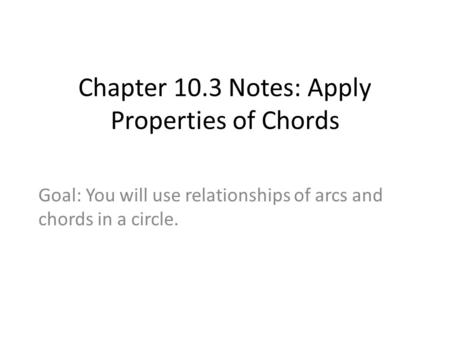 Chapter 10.3 Notes: Apply Properties of Chords Goal: You will use relationships of arcs and chords in a circle.
