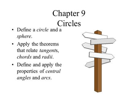 Chapter 9 Circles Define a circle and a sphere. Apply the theorems that relate tangents, chords and radii. Define and apply the properties of central angles.