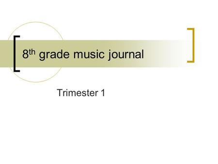8 th grade music journal Trimester 1. Let's Get Started…. 2011-2012 in 8 th grade music Class Letter: read, sign, parent signature due next class Joining.