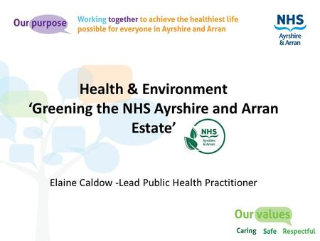 Health & Environment 'Greening the NHS Ayrshire and Arran Estate' Elaine Caldow -Lead Public Health Practitioner.