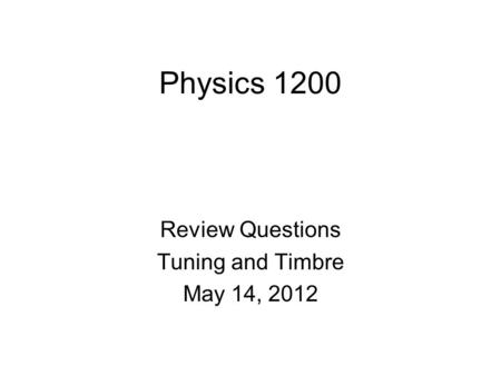 Physics 1200 Review Questions Tuning and Timbre May 14, 2012.