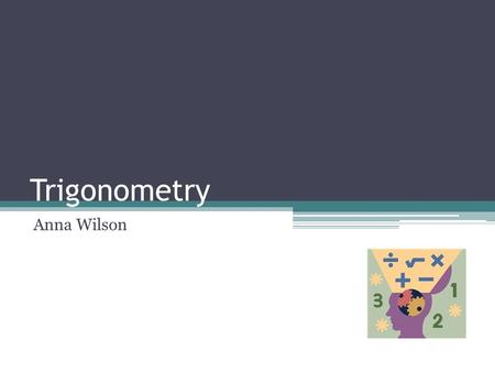 Trigonometry Anna Wilson. What is Trigonometry? Trigonometry is the branch of mathematics that deals with the relationships between the sides and the.