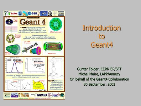 Introduction to Geant4 Gunter Folger, CERN EP/SFT Michel Maire, LAPP/Annecy On behalf <strong>of</strong> the Geant4 Collaboration 30 September, 2003.