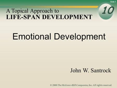 Slide 1 © 2008 The McGraw-Hill Companies, Inc. All rights reserved. LIFE-SPAN DEVELOPMENT 10 A Topical Approach to John W. Santrock Emotional Development.