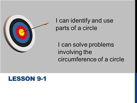 LESSON 9-1 I can identify and use parts of a circle I can solve problems involving the circumference of a circle.