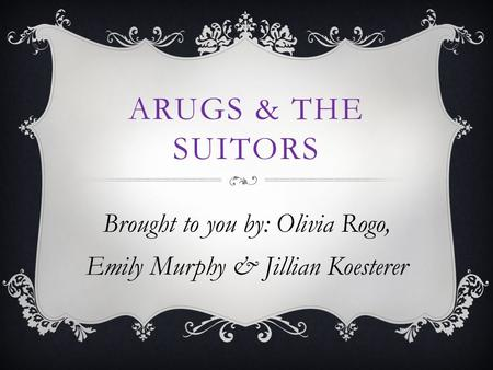 ARUGS & THE SUITORS Brought to you by: Olivia Rogo, Emily Murphy & Jillian Koesterer.