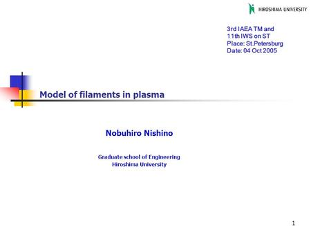 1 Model of filaments in plasma Nobuhiro Nishino Graduate school of Engineering Hiroshima University 3rd IAEA TM and 11th IWS on ST Place: St.Petersburg.