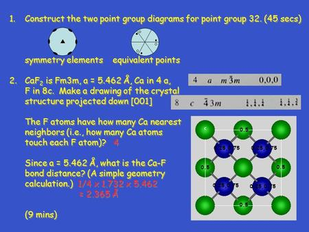 1.Construct the two point group diagrams for point group 32. (45 secs) symmetry elements equivalent points 2.CaF 2 is Fm3m, a = 5.462 Å, Ca in 4 a, F in.