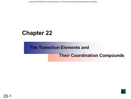 23-1 Copyright ©The McGraw-Hill Companies, Inc. Permission required for reproduction or display. Chapter 22 The Transition Elements and Their Coordination.