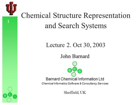 1 Chemical Structure Representation and Search Systems Lecture 2. Oct 30, 2003 John Barnard Barnard Chemical Information Ltd Chemical Informatics Software.