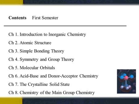 Contents First Semester Ch 1. Introduction to Inorganic Chemistry Ch 2. Atomic Structure Ch 3. Simple Bonding Theory Ch 4. Symmetry and Group Theory Ch.